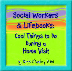 Social Workers & Lifebooks: Cool Things to Do During a Home Visit, by Beth O'Malley, M.Ed.